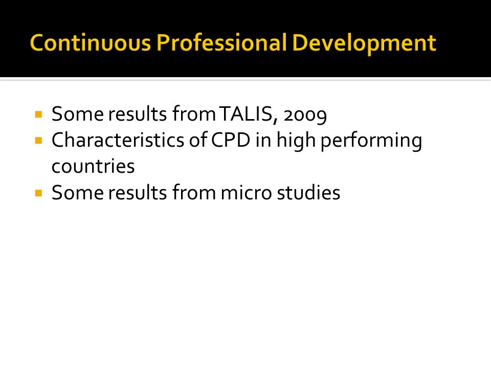  Some results from TALIS, 2009  Characteristics of CPD in high performing countries  Some results from micro studies