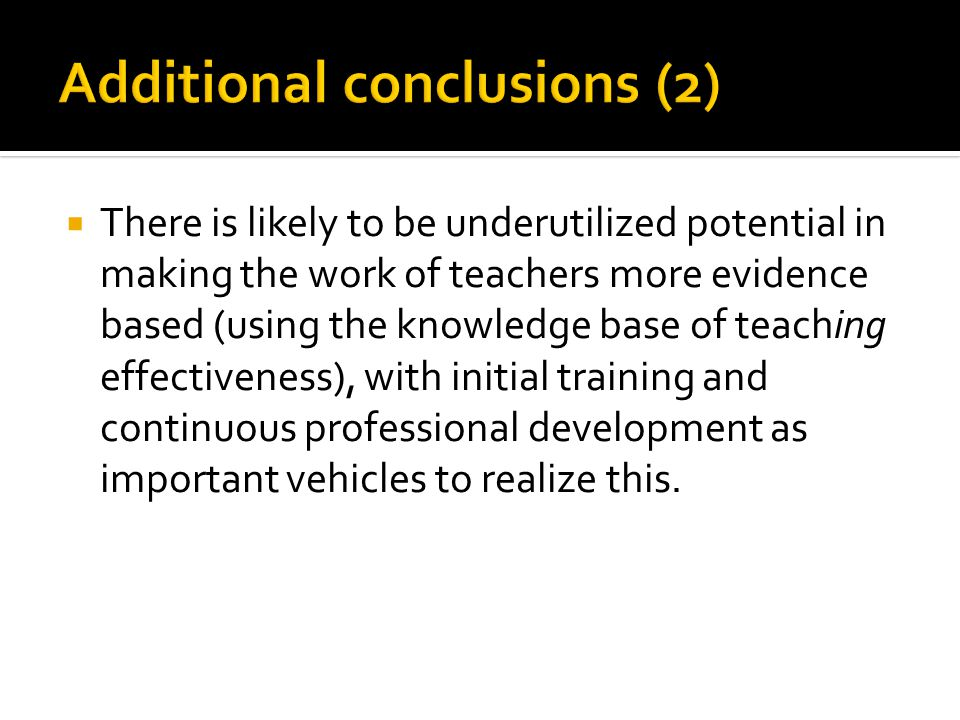  There is likely to be underutilized potential in making the work of teachers more evidence based (using the knowledge base of teaching effectiveness), with initial training and continuous professional development as important vehicles to realize this.