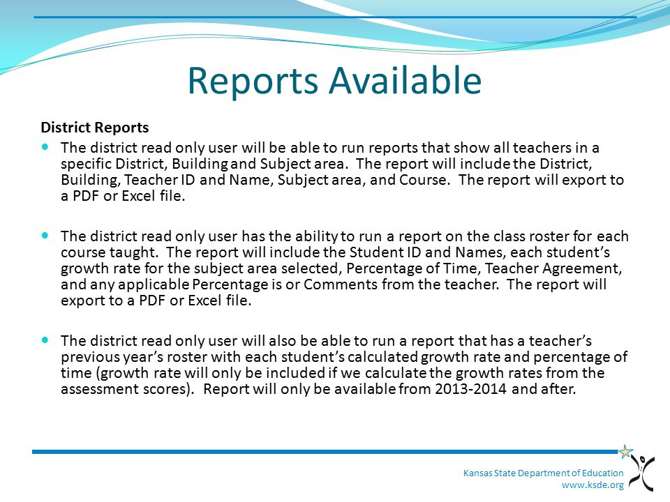 Kansas State Department of Education www.ksde.org Reports Available District Reports The district read only user will be able to run reports that show all teachers in a specific District, Building and Subject area.