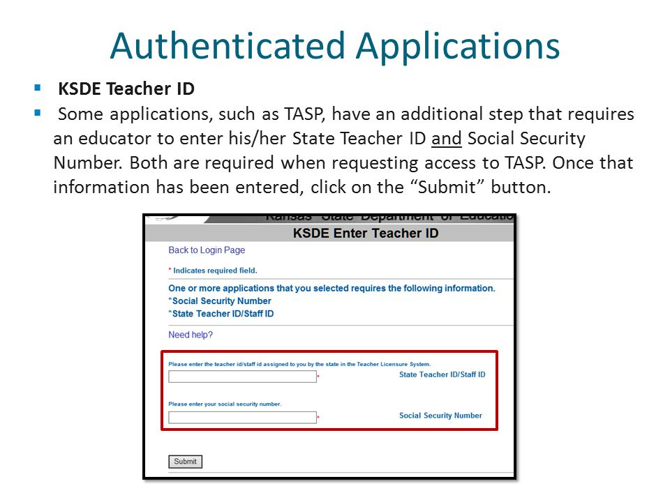  KSDE Teacher ID  Some applications, such as TASP, have an additional step that requires an educator to enter his/her State Teacher ID and Social Security Number.
