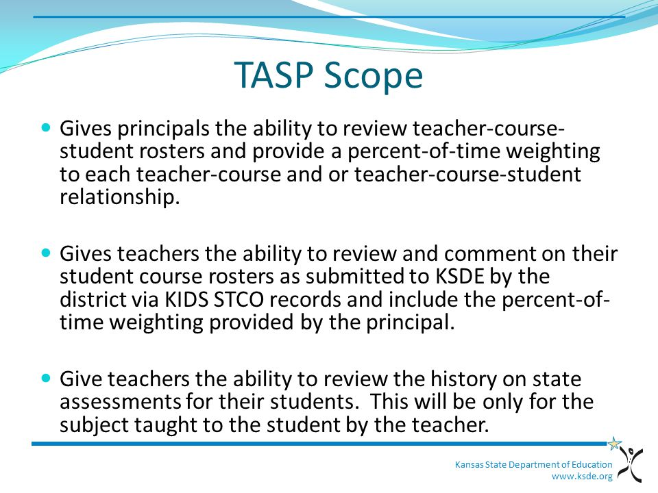 Kansas State Department of Education www.ksde.org TASP Scope Gives principals the ability to review teacher-course- student rosters and provide a percent-of-time weighting to each teacher-course and or teacher-course-student relationship.