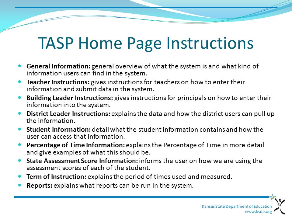 Kansas State Department of Education www.ksde.org TASP Home Page Instructions General Information: general overview of what the system is and what kind of information users can find in the system.