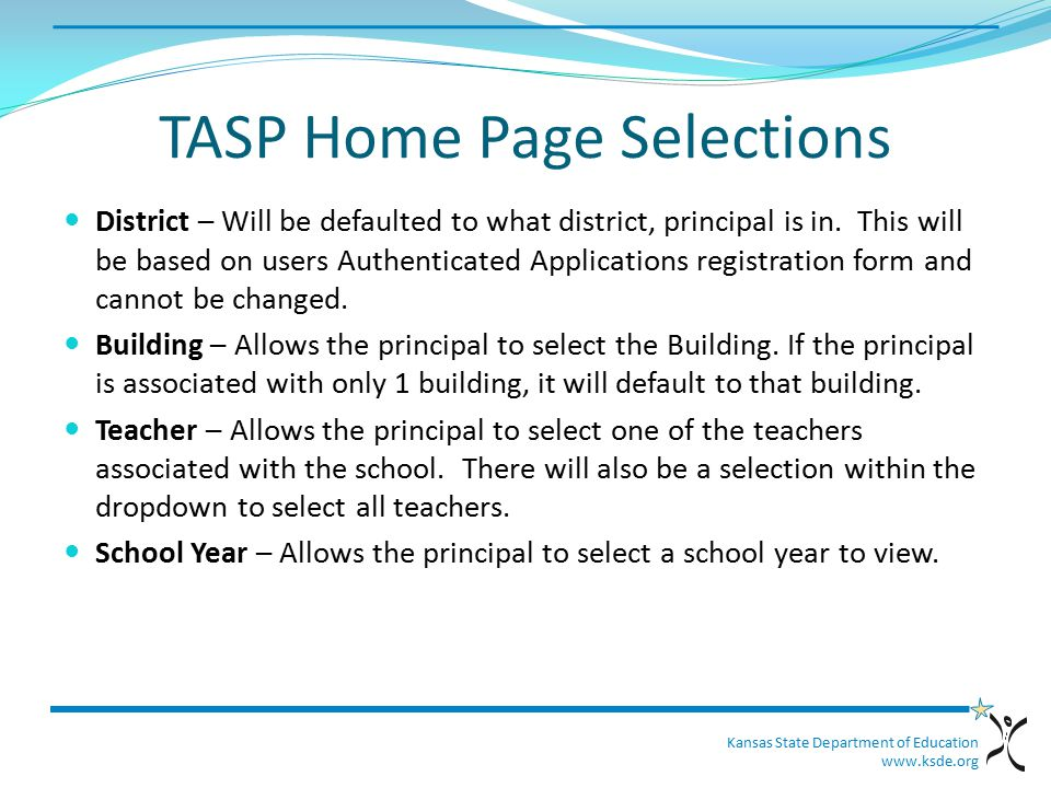 Kansas State Department of Education www.ksde.org TASP Home Page Selections District – Will be defaulted to what district, principal is in.
