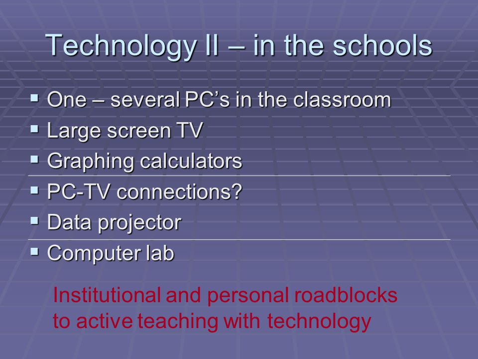 Technology II – in the schools  One – several PC's in the classroom  Large screen TV  Graphing calculators  PC-TV connections.