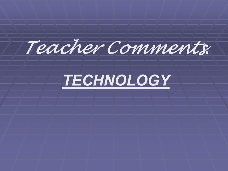 Teacher Comments : TECHNOLOGY