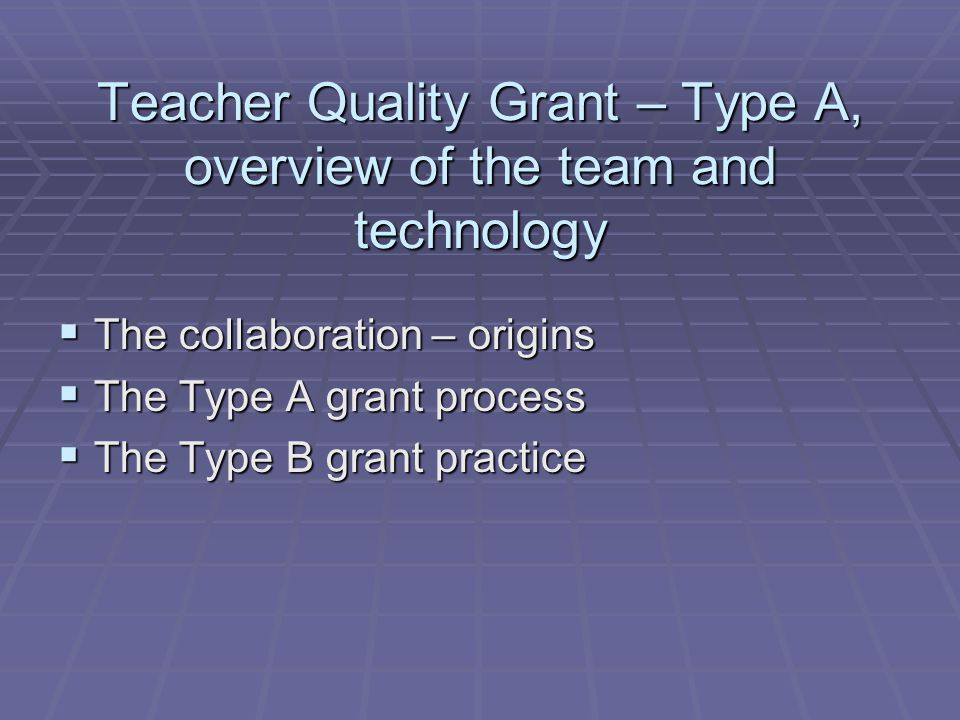 Teacher Quality Grant – Type A, overview of the team and technology  The collaboration – origins  The Type A grant process  The Type B grant practice