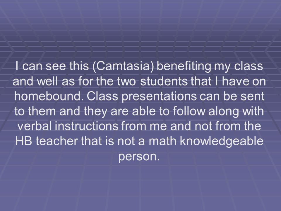 I can see this (Camtasia) benefiting my class and well as for the two students that I have on homebound.