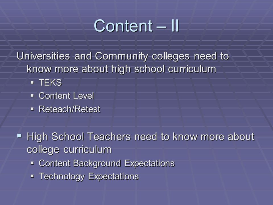 Content – II Universities and Community colleges need to know more about high school curriculum  TEKS  Content Level  Reteach/Retest  High School Teachers need to know more about college curriculum  Content Background Expectations  Technology Expectations