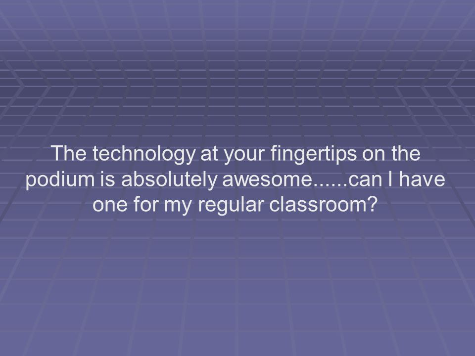 The technology at your fingertips on the podium is absolutely awesome......can I have one for my regular classroom?