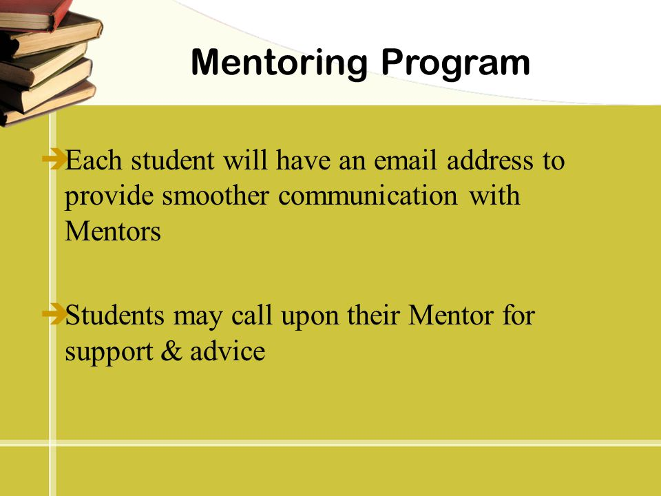 Mentoring Program  Each student will have an email address to provide smoother communication with Mentors  Students may call upon their Mentor for s