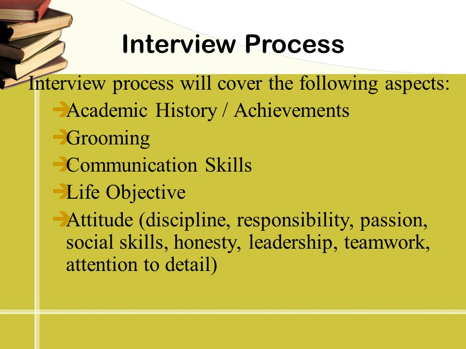 Interview Process Interview process will cover the following aspects:  Academic History / Achievements  Grooming  Communication Skills  Life Objec