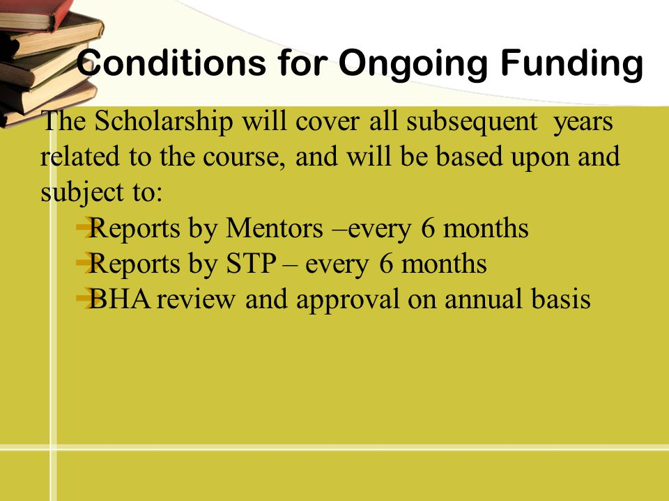 Conditions for Ongoing Funding The Scholarship will cover all subsequent years related to the course, and will be based upon and subject to:  Reports