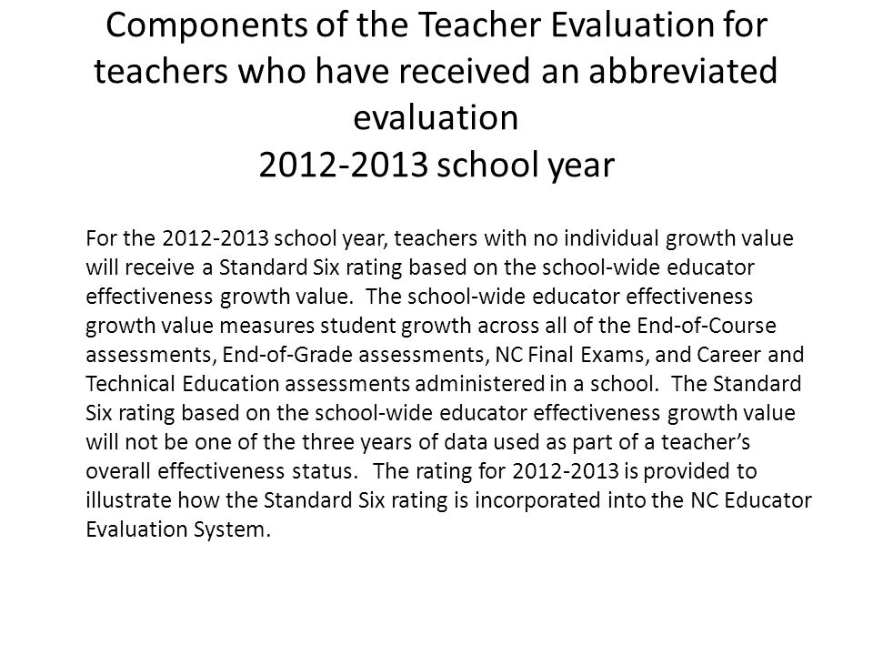 For the 2012-2013 school year, teachers with no individual growth value will receive a Standard Six rating based on the school-wide educator effective