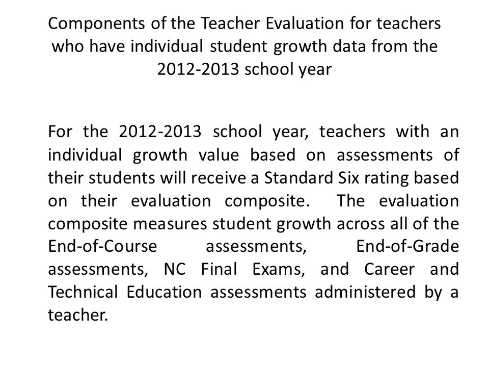Components of the Teacher Evaluation for teachers who have individual student growth data from the 2012-2013 school year For the 2012-2013 school year