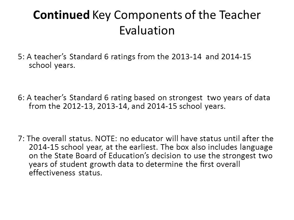 Components of the Teacher Evaluation for teachers who do not have individual student growth data from the 2012-2013 school year For the 2012-2013 school year, teachers with no individual growth value will receive a Standard Six rating based on the school-wide educator effectiveness growth value.