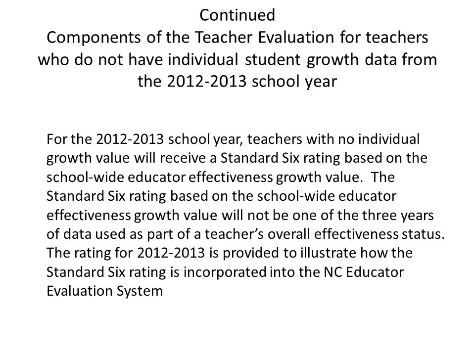 For the 2012-2013 school year, teachers with no individual growth value will receive a Standard Six rating based on the school-wide educator effectiveness growth value.