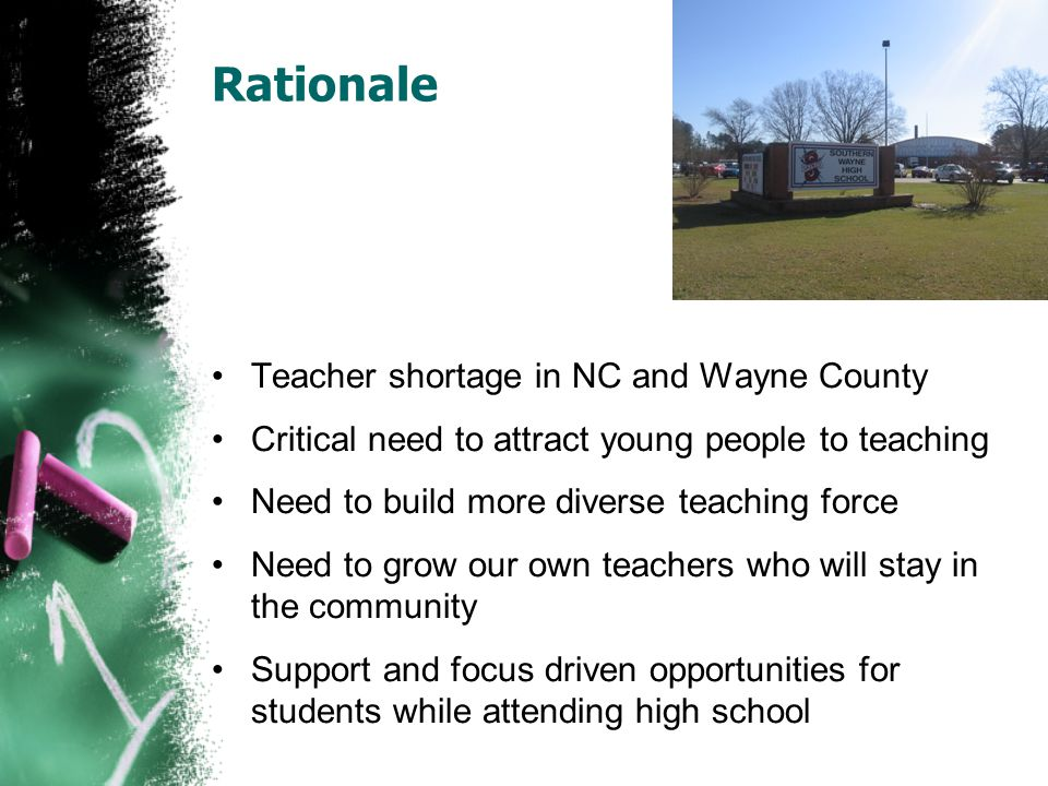 Rationale Teacher shortage in NC and Wayne County Critical need to attract young people to teaching Need to build more diverse teaching force Need to grow our own teachers who will stay in the community Support and focus driven opportunities for students while attending high school