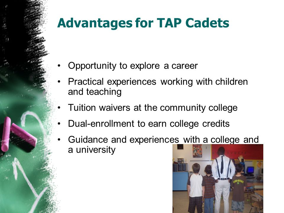 Advantages for TAP Cadets Opportunity to explore a career Practical experiences working with children and teaching Tuition waivers at the community college Dual-enrollment to earn college credits Guidance and experiences with a college and a university