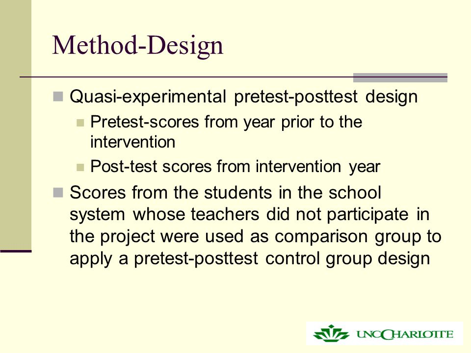 Method-Design Quasi-experimental pretest-posttest design Pretest-scores from year prior to the intervention Post-test scores from intervention year Scores from the students in the school system whose teachers did not participate in the project were used as comparison group to apply a pretest-posttest control group design
