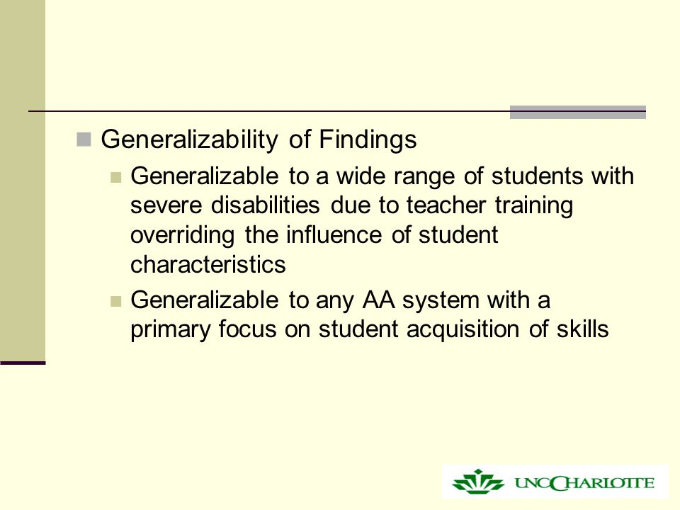 Generalizability of Findings Generalizable to a wide range of students with severe disabilities due to teacher training overriding the influence of student characteristics Generalizable to any AA system with a primary focus on student acquisition of skills