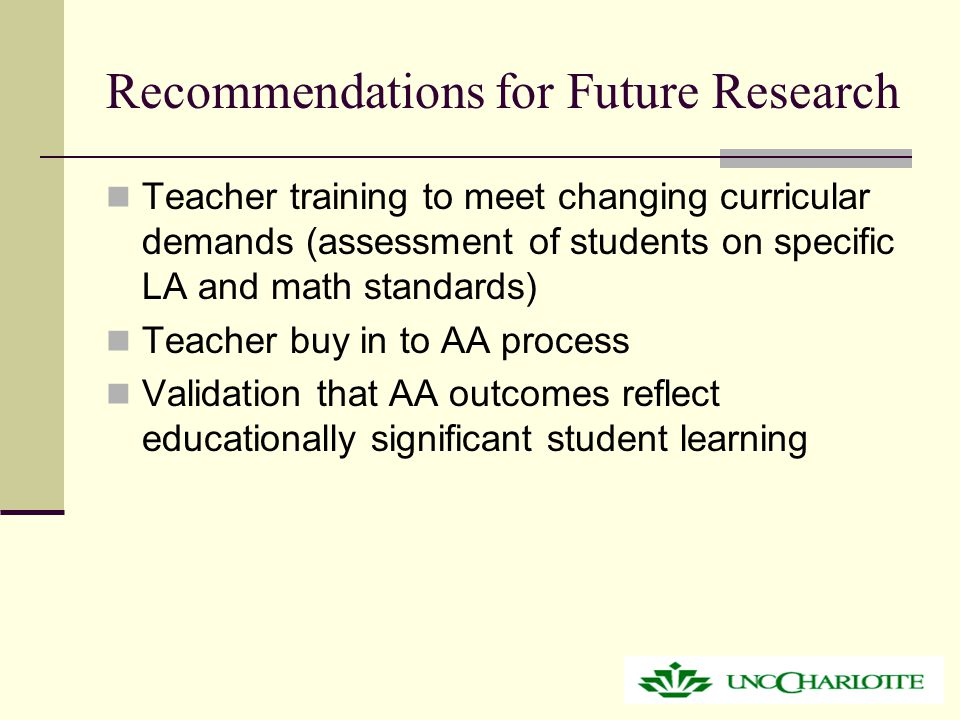 Recommendations for Future Research Teacher training to meet changing curricular demands (assessment of students on specific LA and math standards) Teacher buy in to AA process Validation that AA outcomes reflect educationally significant student learning