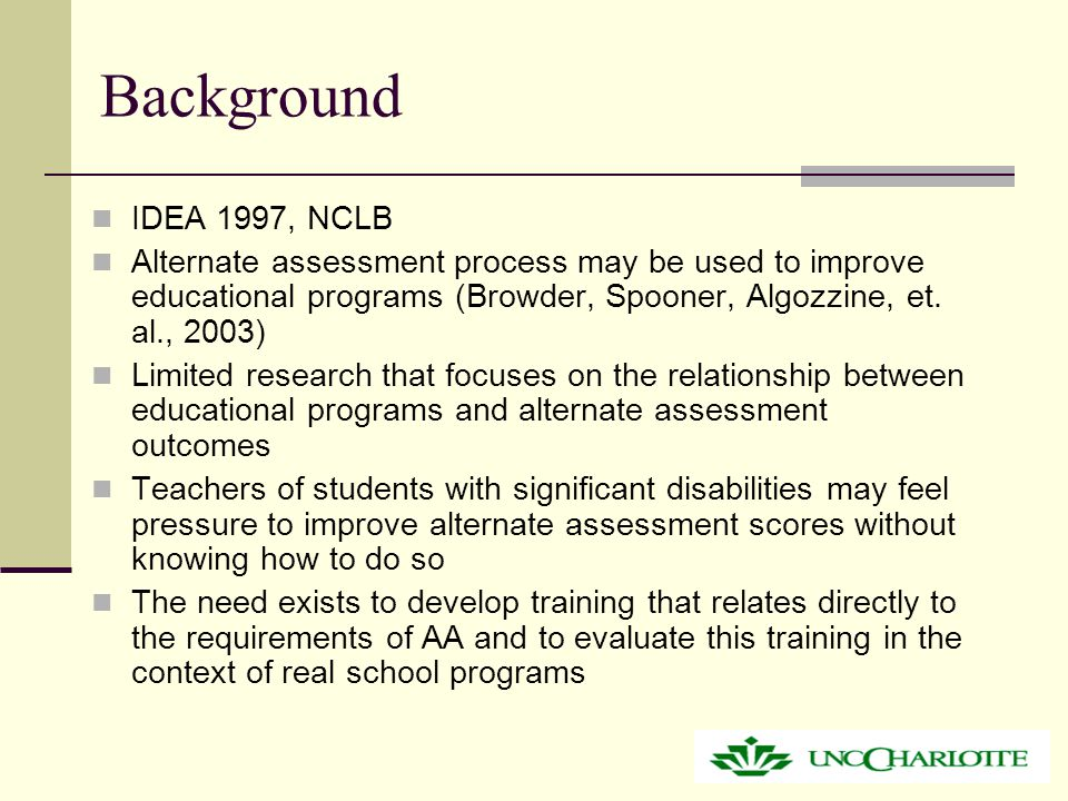 Background IDEA 1997, NCLB Alternate assessment process may be used to improve educational programs (Browder, Spooner, Algozzine, et.