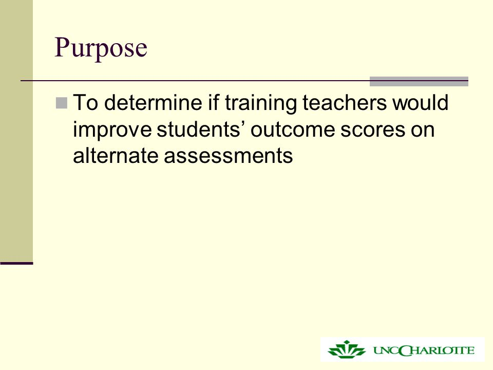 Purpose To determine if training teachers would improve students' outcome scores on alternate assessments