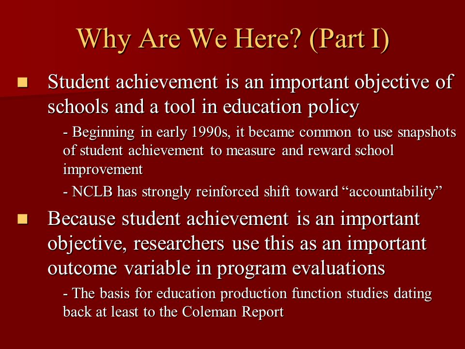 Why Are We Here? (Part I) Student achievement is an important objective of schools and a tool in education policy Student achievement is an important