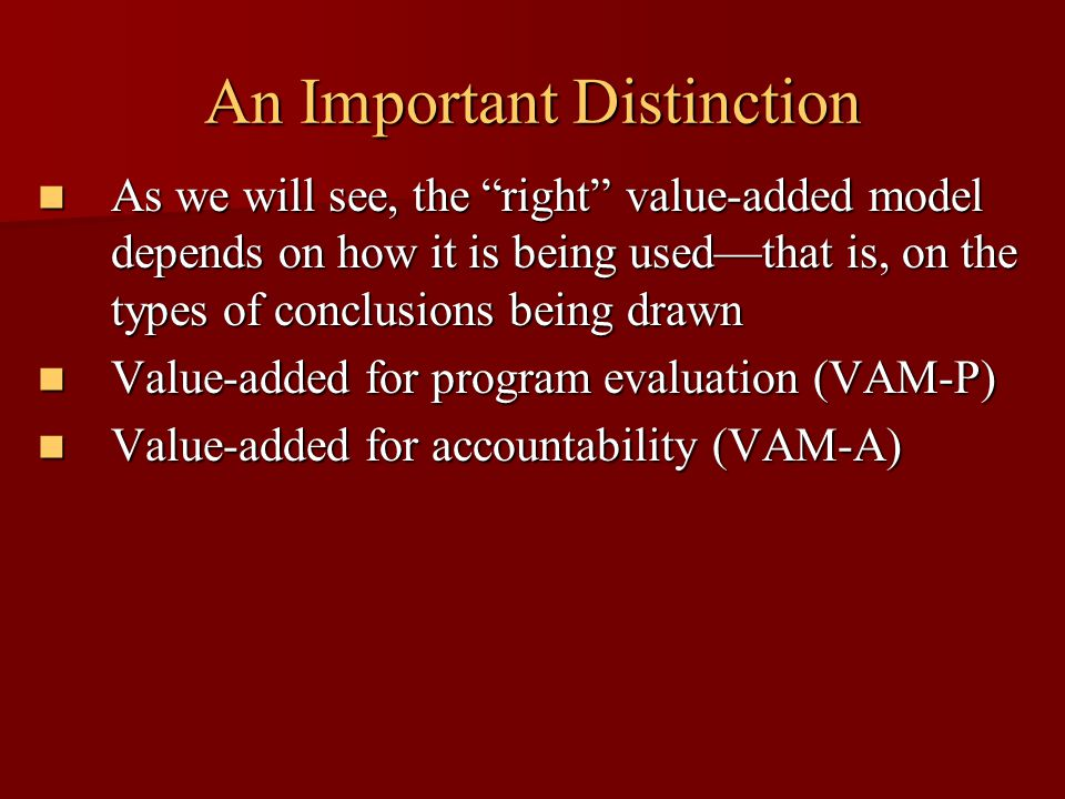 An Important Distinction As we will see, the right value-added model depends on how it is being used—that is, on the types of conclusions being drawn As we will see, the right value-added model depends on how it is being used—that is, on the types of conclusions being drawn Value-added for program evaluation (VAM-P) Value-added for program evaluation (VAM-P) Value-added for accountability (VAM-A) Value-added for accountability (VAM-A)