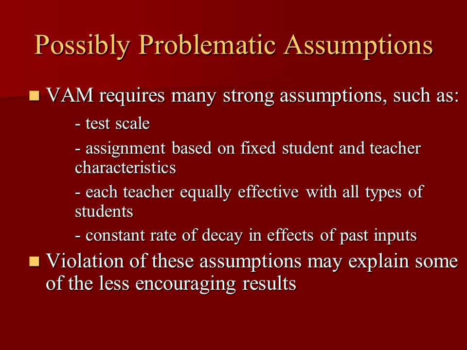 Possibly Problematic Assumptions VAM requires many strong assumptions, such as: VAM requires many strong assumptions, such as: - test scale - assignment based on fixed student and teacher characteristics - each teacher equally effective with all types of students - constant rate of decay in effects of past inputs Violation of these assumptions may explain some of the less encouraging results Violation of these assumptions may explain some of the less encouraging results