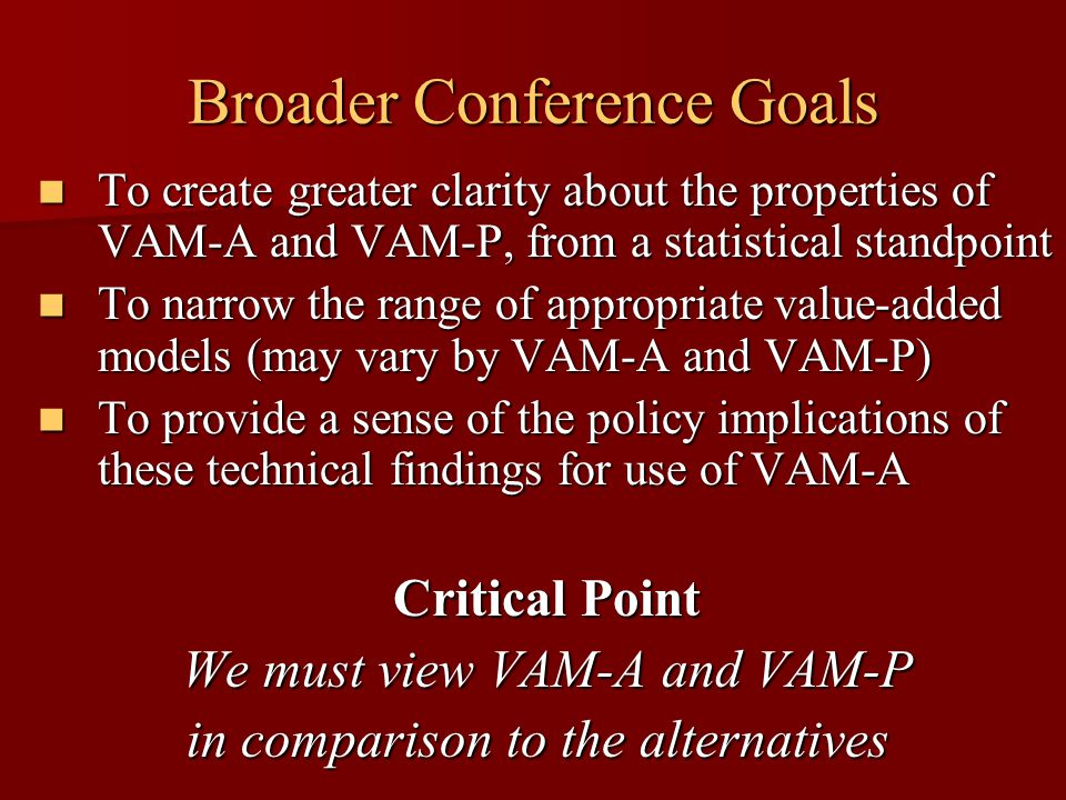 Broader Conference Goals To create greater clarity about the properties of VAM-A and VAM-P, from a statistical standpoint To create greater clarity ab