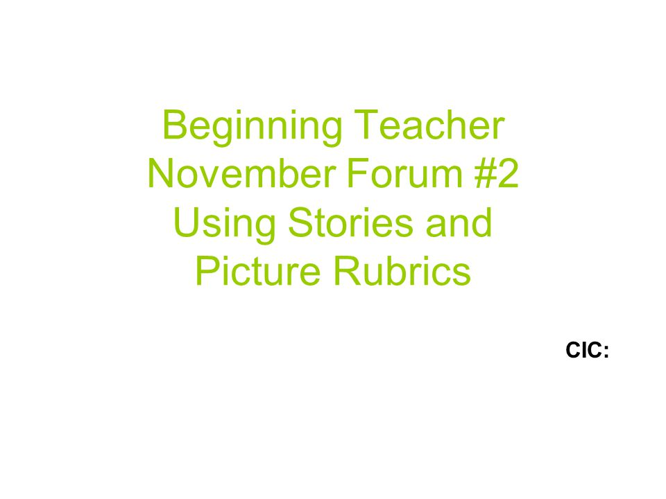 Beginning Teacher November Forum #2 Using Stories and Picture Rubrics CIC:
