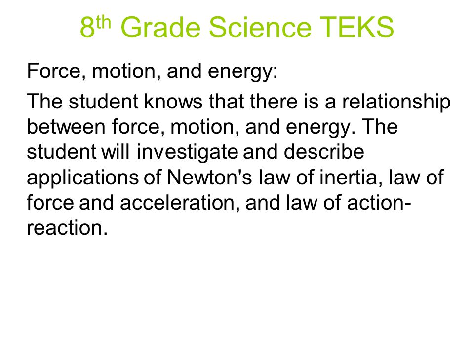 8 th Grade Science TEKS Force, motion, and energy: The student knows that there is a relationship between force, motion, and energy.