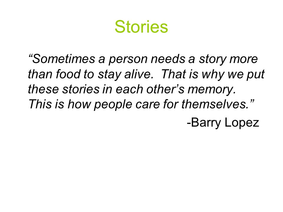 Stories Sometimes a person needs a story more than food to stay alive.