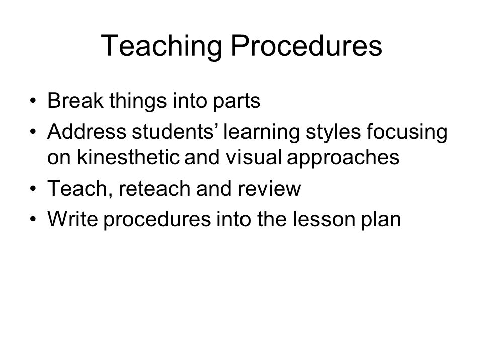Teaching Procedures Break things into parts Address students' learning styles focusing on kinesthetic and visual approaches Teach, reteach and review Write procedures into the lesson plan