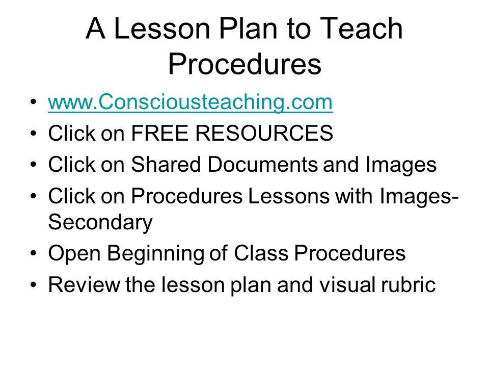 A Lesson Plan to Teach Procedures www.Consciousteaching.com Click on FREE RESOURCES Click on Shared Documents and Images Click on Procedures Lessons with Images- Secondary Open Beginning of Class Procedures Review the lesson plan and visual rubric