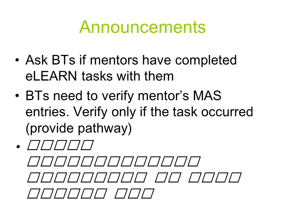 Announcements Ask BTs if mentors have completed eLEARN tasks with them BTs need to verify mentor's MAS entries.