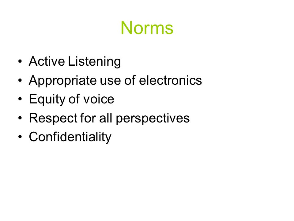 Norms Active Listening Appropriate use of electronics Equity of voice Respect for all perspectives Confidentiality
