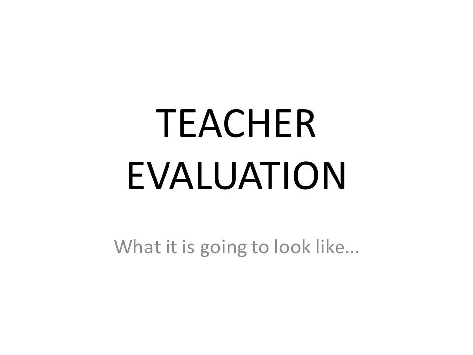 TEACHER EVALUATION What it is going to look like…