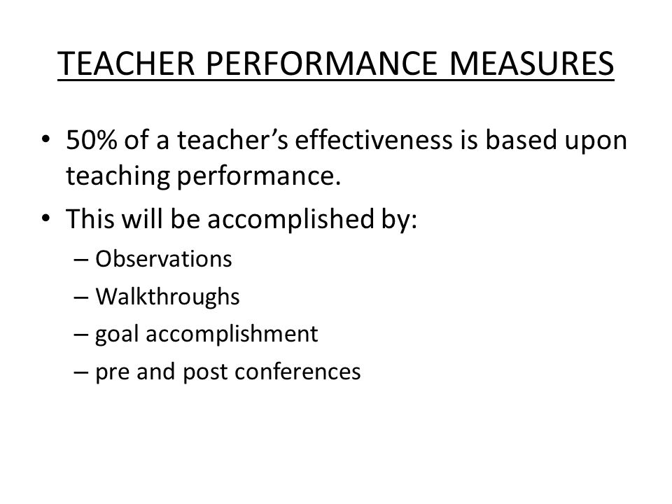 TEACHER PERFORMANCE MEASURES 50% of a teacher's effectiveness is based upon teaching performance.