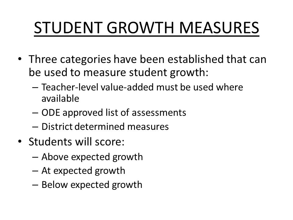 STUDENT GROWTH MEASURES Three categories have been established that can be used to measure student growth: – Teacher-level value-added must be used where available – ODE approved list of assessments – District determined measures Students will score: – Above expected growth – At expected growth – Below expected growth