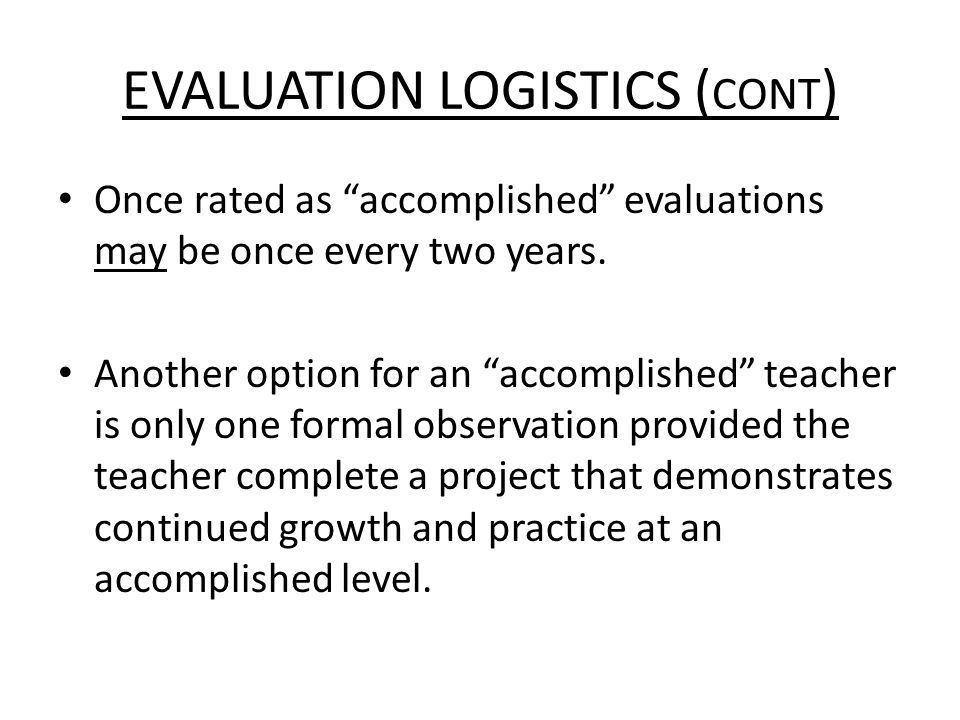 EVALUATION LOGISTICS ( CONT ) Once rated as accomplished evaluations may be once every two years.