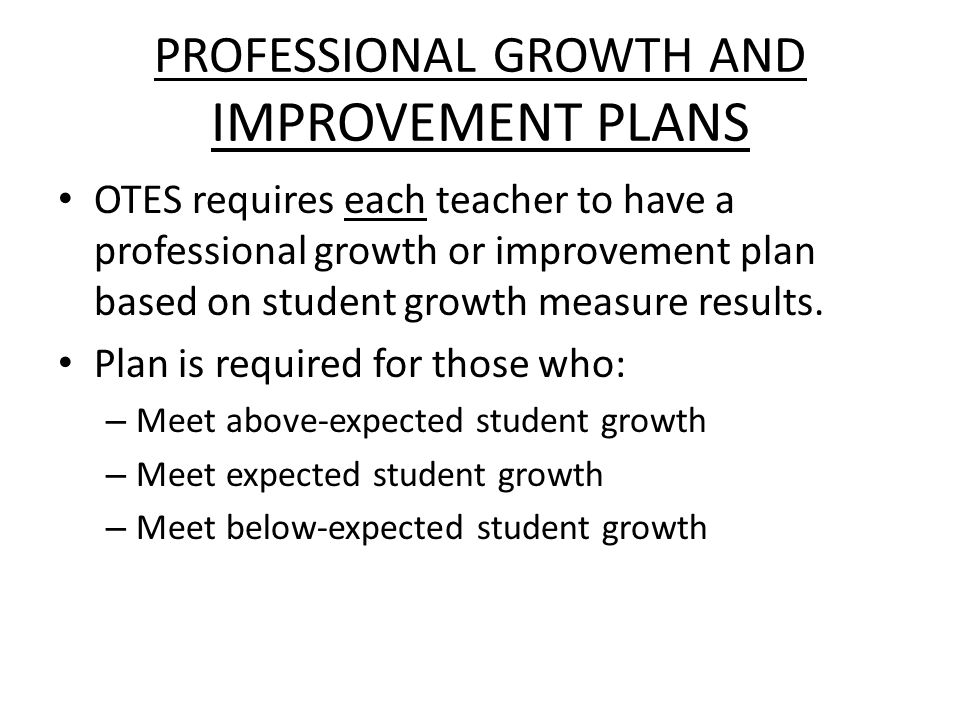 PROFESSIONAL GROWTH AND IMPROVEMENT PLANS OTES requires each teacher to have a professional growth or improvement plan based on student growth measure results.