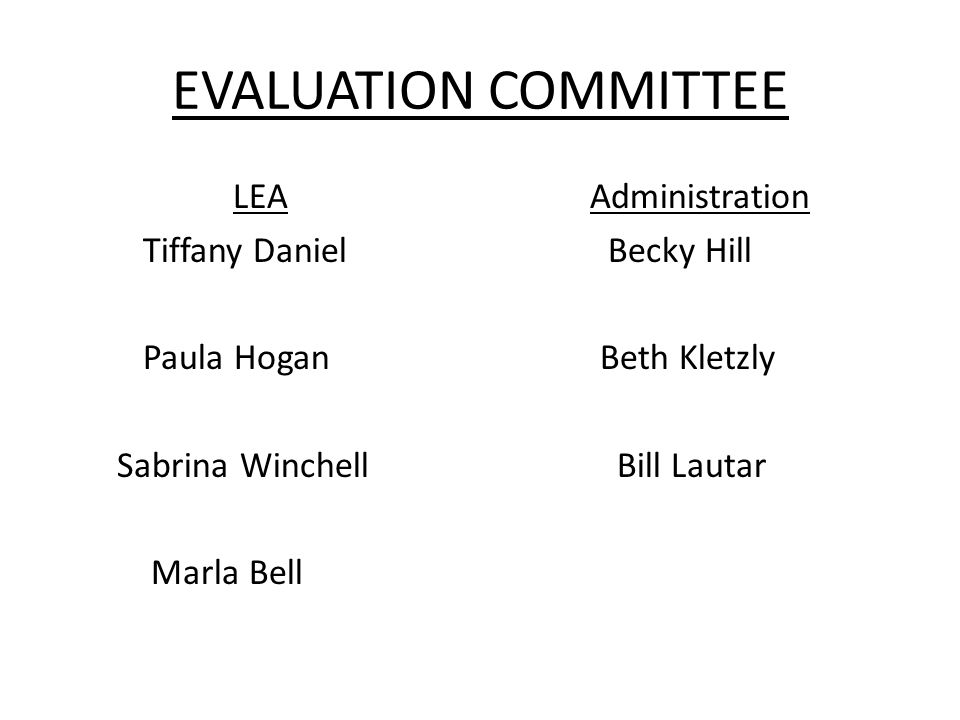 EVALUATION COMMITTEE LEA Tiffany Daniel Paula Hogan Sabrina Winchell Marla Bell Administration Becky Hill Beth Kletzly Bill Lautar