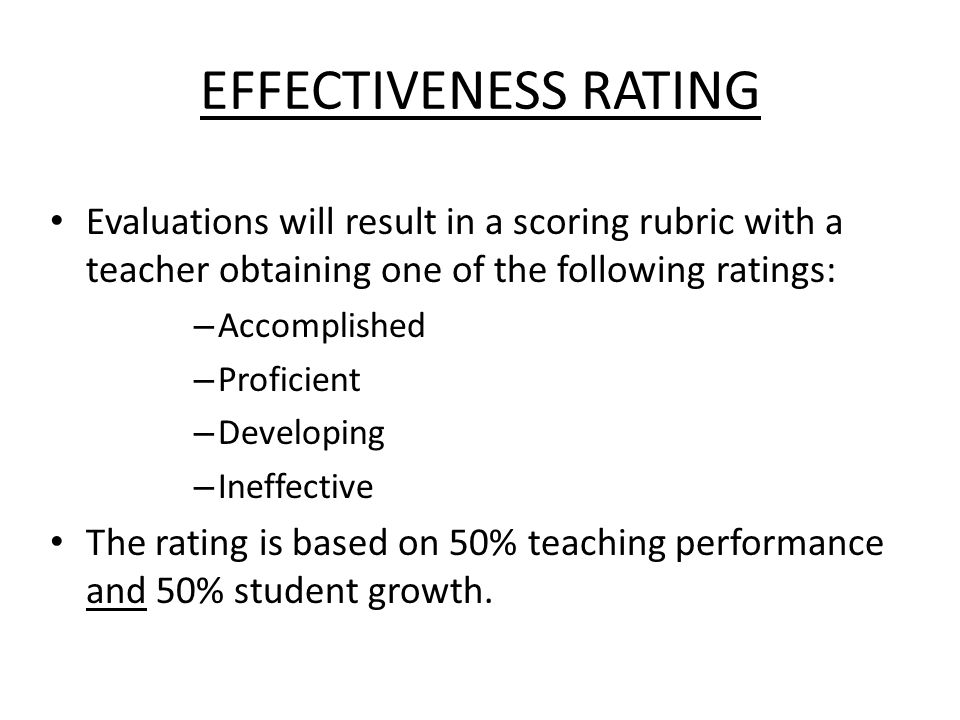 EFFECTIVENESS RATING Evaluations will result in a scoring rubric with a teacher obtaining one of the following ratings: – Accomplished – Proficient – Developing – Ineffective The rating is based on 50% teaching performance and 50% student growth.