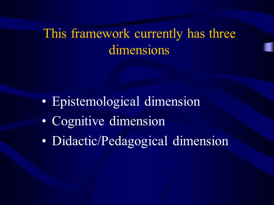 This framework currently has three dimensions Epistemological dimension Cognitive dimension Didactic/Pedagogical dimension