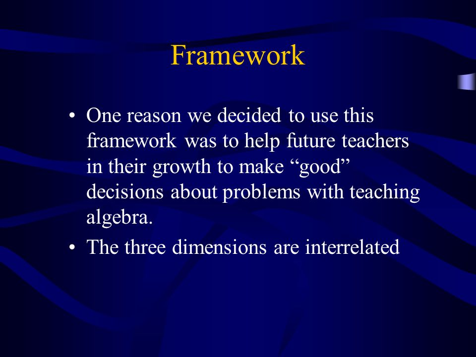 Framework One reason we decided to use this framework was to help future teachers in their growth to make good decisions about problems with teaching algebra.