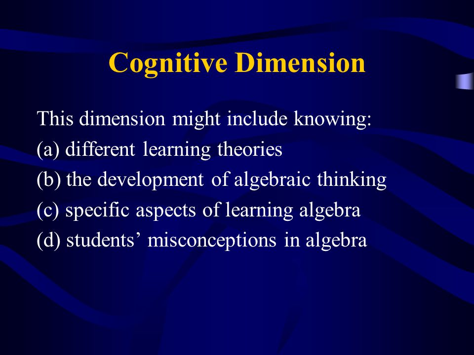 Cognitive Dimension This dimension might include knowing: (a) different learning theories (b) the development of algebraic thinking (c) specific aspects of learning algebra (d) students' misconceptions in algebra