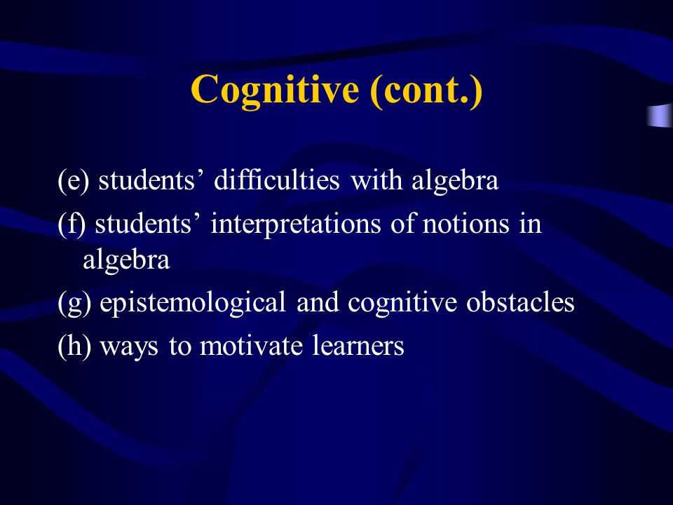 Cognitive (cont.) (e) students' difficulties with algebra (f) students' interpretations of notions in algebra (g) epistemological and cognitive obstac