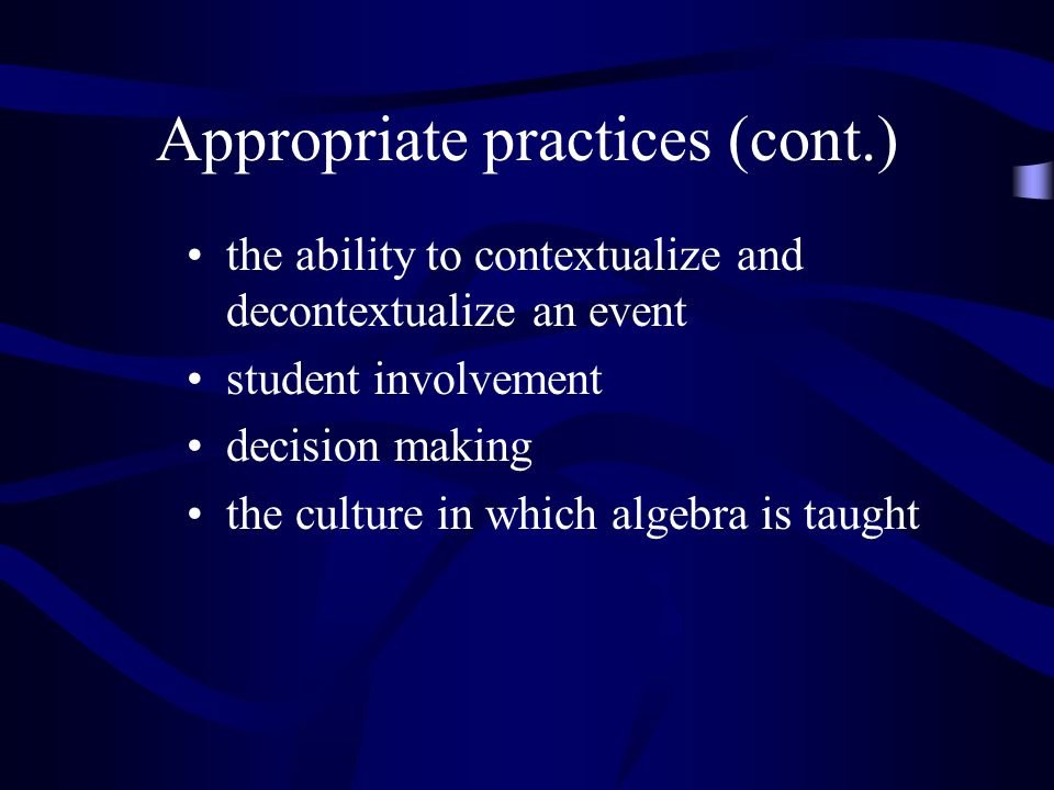 Appropriate practices (cont.) the ability to contextualize and decontextualize an event student involvement decision making the culture in which algeb